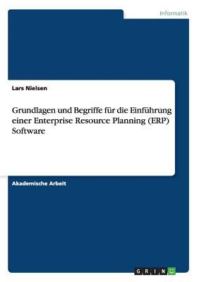 Grundlagen Und Begriffe Fur Die Einfuhrung Einer Enterprise Resource Planning (Erp) Software - Nielsen, Lars