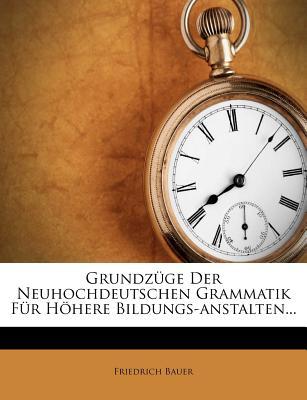 Grundzuge Der Neuhochdeutschen Grammatik Fur Hohere Bildungs-Anstalten... - Bauer, Friedrich