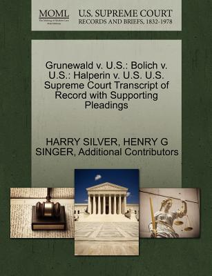 Grunewald V. U.S.: Bolich V. U.S.: Halperin V. U.S. U.S. Supreme Court Transcript of Record with Supporting Pleadings - Silver, Harry, and Singer, Henry G, and Additional Contributors