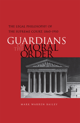 Guardians of the Moral Order: The Legal Philosophy of the Supreme Court, 1860-1910 - Bailey, Mark Warren