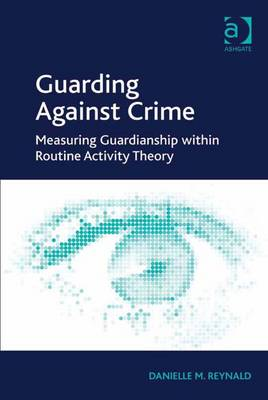 Guarding Against Crime: Measuring Guardianship within Routine Activity Theory - Reynald, Danielle M