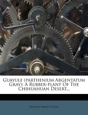 Guayule (Parthenium Argentatum Gray): A Rubber-Plant of the Chihuahuan Desert... - Lloyd, Francis Ernest