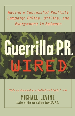 Guerrilla PR Wired: An Waging a Successful Publicity Campaign Online, Offline, and Waging a Successful Publicity Campaign Online, Offline - Levine, Michael