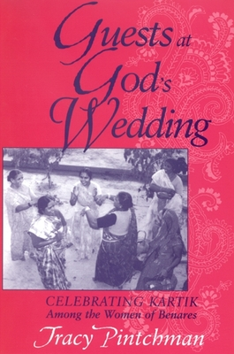 Guests at God's Wedding: Celebrating Kartik Among the Women of Benares - Pintchman, Tracy