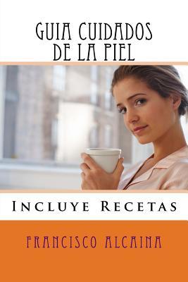 Guia Cuidados de La Piel: Incluye Recetas - Alcaina, Francisco