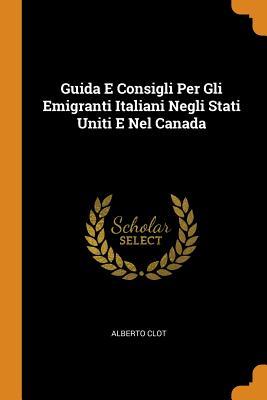 Guida E Consigli Per Gli Emigranti Italiani Negli Stati Uniti E Nel Canada - Clot, Alberto