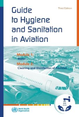 Guide to Hygiene and Sanitation in Aviation: Module 1: Water, Module 2: Cleaning and Disinfection of Facilities - World Health Organization