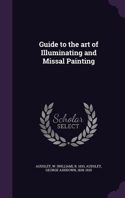 Guide to the Art of Illuminating and Missal Painting - Audsley, W B 1833, and Audsley, George Ashdown