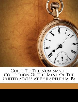 Guide to the Numismatic Collection of the Mint of the United States at Philadelphia, Pa - United States Bureau of the Mint (Creator), and Thomas Louis Comparette (Creator)