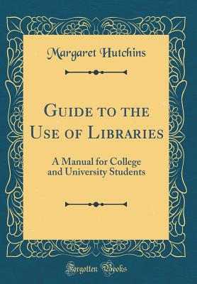 Guide to the Use of Libraries: A Manual for College and University Students (Classic Reprint) - Hutchins, Margaret
