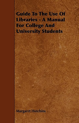 Guide to the Use of Libraries - A Manual for College and University Students - Hutchins, Margaret