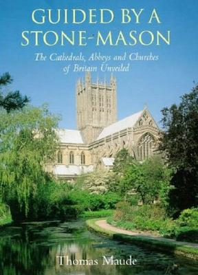 Guided by a Stonemason: The Cathedrals, Abbeys and Churches of Britain Unveiled - Maude, Thomas