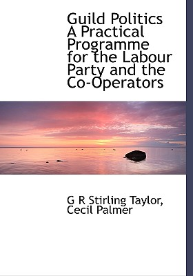 Guild Politics a Practical Programme for the Labour Party and the Co-Operators - Stirling Taylor, G R, and Cecil Palmer, Palmer (Creator)
