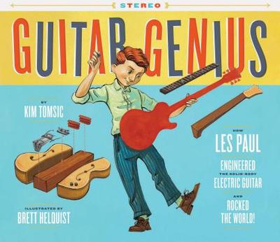 Guitar Genius: How Les Paul Engineered the Solid-Body Electric Guitar and Rocked the World - Tomsic, Kim