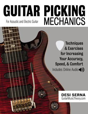 Guitar Picking Mechanics: Techniques & Exercises for Increasing Your Accuracy, Speed, & Comfort (Book + Online Audio) - Serna, Desi