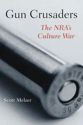 Gun Crusaders: The Nra's Culture War - Melzer, Scott