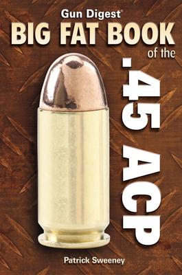Gun Digest Big Fat Book of the .45 ACP - Sweeney, Patrick