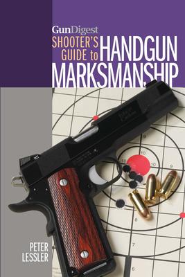 Gun Digest Shooter's Guide to Handgun Marksmanship - Lessler, Peter