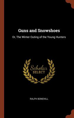 Guns and Snowshoes: Or, the Winter Outing of the Young Hunters - Bonehill, Ralph