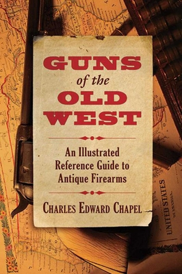 Guns of the Old West: An Illustrated Reference Guide to Antique Firearms - Chapel, Charles Edward
