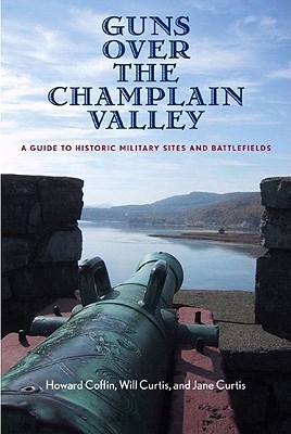 Guns Over the Champlain Valley: A Guide to Historic Military Sites and Battlefields - Coffin, Howard, and Curtis, Will, Dr., and Curtis, Jane