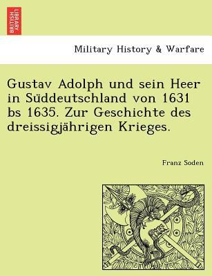 Gustav Adolph Und Sein Heer in Su Ddeutschland Von 1631 Bs 1635. Zur Geschichte Des Dreissigja Hrigen Krieges - Soden, Franz Ludwig Von