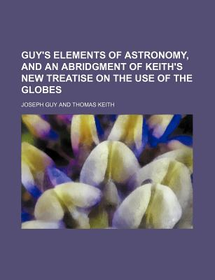Guy's Elements of Astronomy, and an Abridgment of Keith's New Treatise on the Use of the Globes - Guy, Joseph