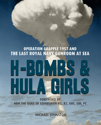 H-Bombs and Hula Girls: Operation Grapple 1957 and the last Royal Navy Gunroom at sea - Johnson, Michael
