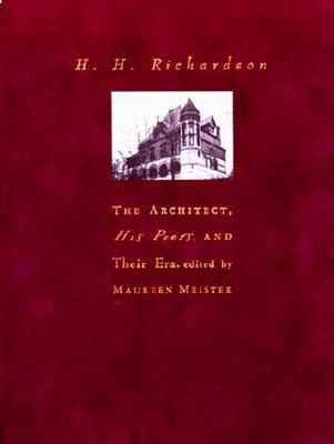 H. H. Richardson: The Architect, His Peers, and Their Era - Meister, Maureen (Editor), and Jr, William H Pierson (Introduction by)