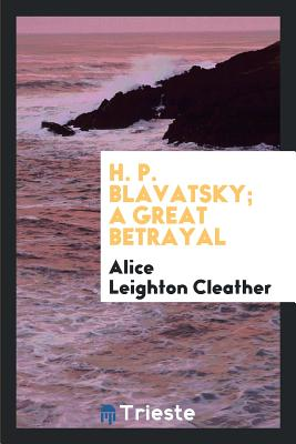 H. P. Blavatsky; A Great Betrayal - Cleather, Alice Leighton