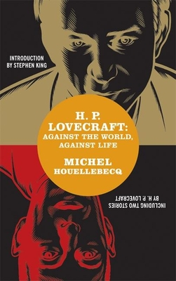 H. P. Lovecraft: Against the World, Against Life - Houellebecq, Michel, and Khazeni, Dorna (Translated by), and King, Stephen (Introduction by)