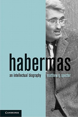 Habermas: An Intellectual Biography - Specter, Matthew G