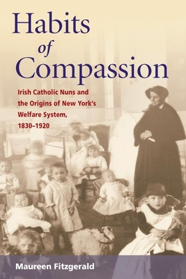 Habits of Compassion: Irish Catholic Nuns and the Origins of New York's Welfare System, 1830-1920 - Fitzgerald, Maureen