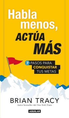 Habla Menos, Actua Mas / Just Shut Up and Do It!: 7 Pasos Para Conquistar Tus Metas - Tracy, Brian
