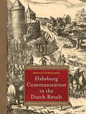 Habsburg Communication in the Dutch Revolt - Stensland, Monica
