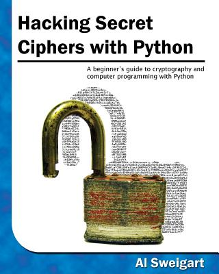 Hacking Secret Ciphers with Python: A Beginner's Guide to Cryptography and Computer Programming with Python - Sweigart, Al