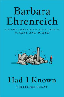 Had I Known: Collected Essays - Ehrenreich, Barbara