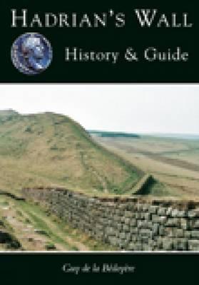 Hadrian's Wall: History and Guide - De La Bedoyere, Guy