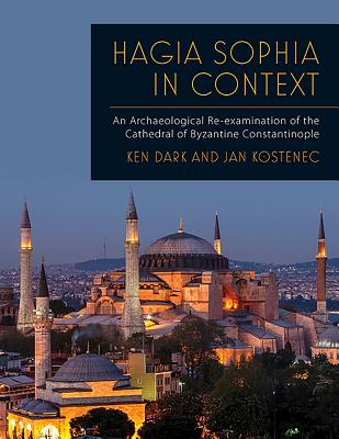 Hagia Sophia in Context: An Archaeological Re-Examination of the Cathedral of Byzantine Constantinople - Dark, Ken, and Kostenec, Jan