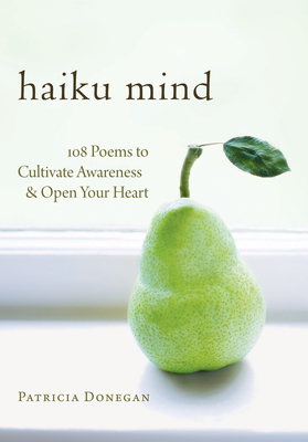 Haiku Mind: 108 Poems to Cultivate Awareness and Open Your Heart - Donegan, Patricia