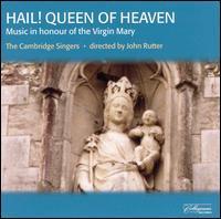 Hail! Queen of Heaven: Music in Honour of the Virgin Mary - Andrew Gant (tenor); Caroline Ashton (soprano); Cambridge Singers (choir, chorus); John Rutter (conductor)