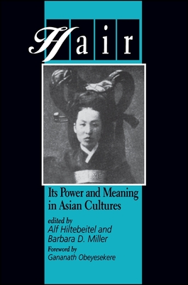 Hair: Its Power and Meaning in Asian Cultures - Hiltebeitel, Alf (Editor), and Miller, Barbara D (Editor), and Obeyesekere, Gananath (Foreword by)