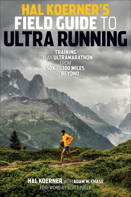 Hal Koerner's Field Guide to Ultrarunning: Training for an Ultramarathon, from 50K to 100 Miles and Beyond - Koerner, Hal, and Chase, Adam W, and Jurek, Scott (Foreword by)