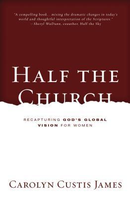 Half the Church: Recapturing God's Global Vision for Women - James, Carolyn Custis
