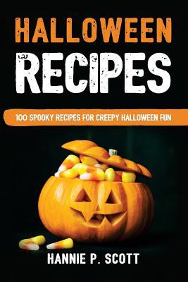 Halloween Recipes: 100 Spooky Recipes For Creepy Halloween Fun - Scott, Hannie P