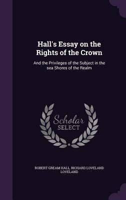 Hall's Essay on the Rights of the Crown: And the Privileges of the Subject in the Sea Shores of the Realm - Hall, Robert Gream, and Loveland, Richard Loveland