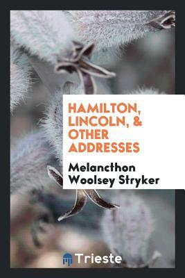 Hamilton, Lincoln, & Other Addresses - Stryker, Melancthon Woolsey