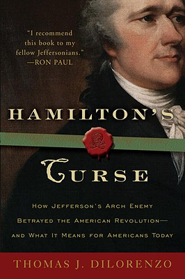 Hamilton's Curse: How Jefferson's Archenemy Betrayed the American Revolution--And What It Means for Americans Today - Dilorenzo, Thomas J