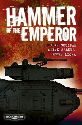 Hammer of the Emperor: An Imperial Guard Omnibus - Soulban, Lucien, and Lyons, Steve, and Parker, Steve