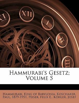 Hammurabi's Gesetz; Volume 5 - Koschaker, Paul, and E, Peiser Felix, and Hammurabi, King Of Babylonia (Creator)